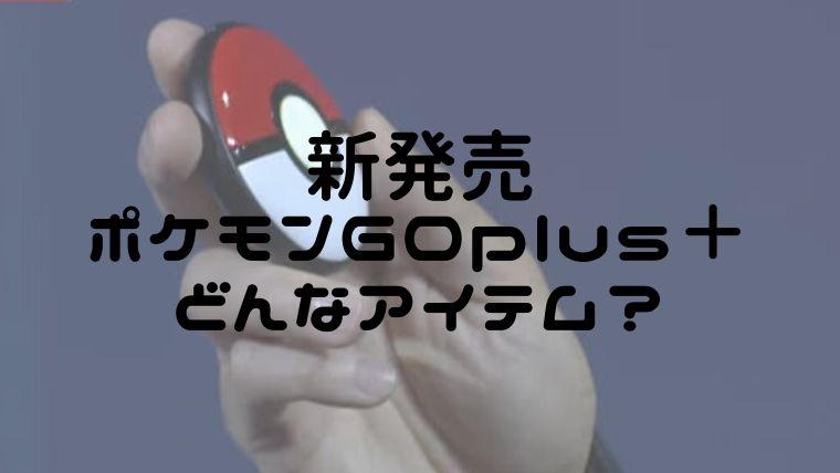 新発売ポケモンGOplus+どんなアイテム?