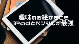 趣味のお絵かきiPadとアップルペンシル最強